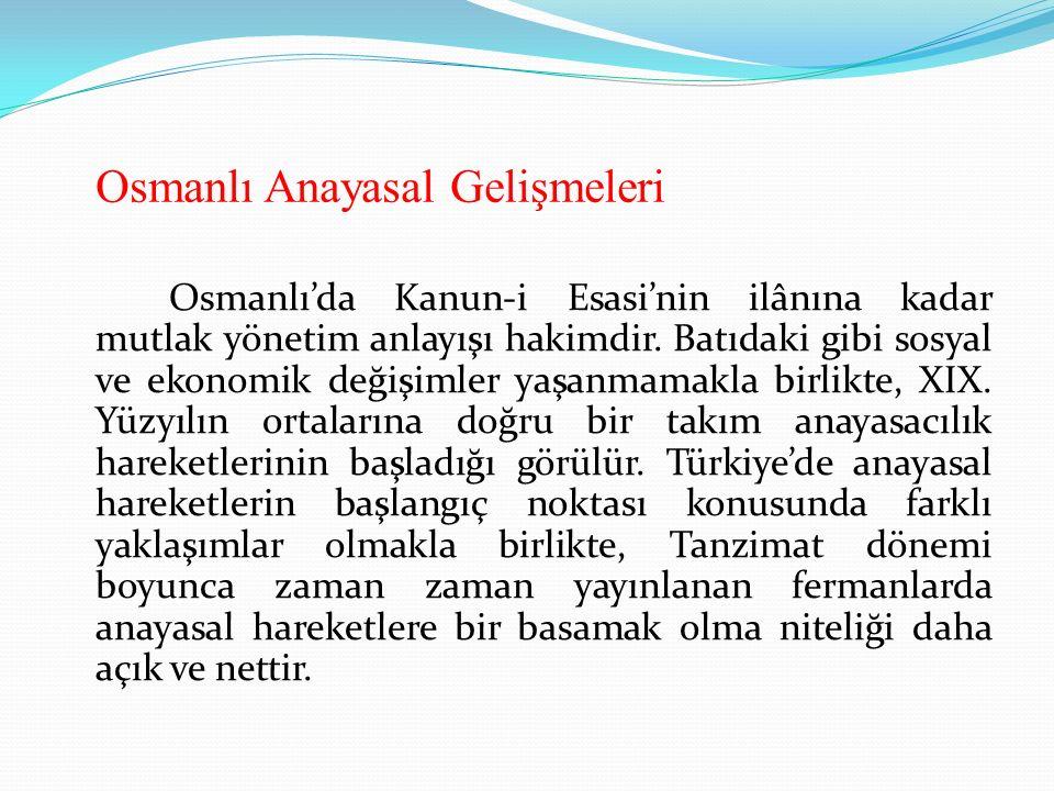 Osmanlı Anayasal Gelişmeleri Osmanlı'da Kanun-i Esasi'nin ilânına kadar mutlak yönetim anlayışı hakimdir. Batıdaki gibi sosyal ve ekonomik değişimler