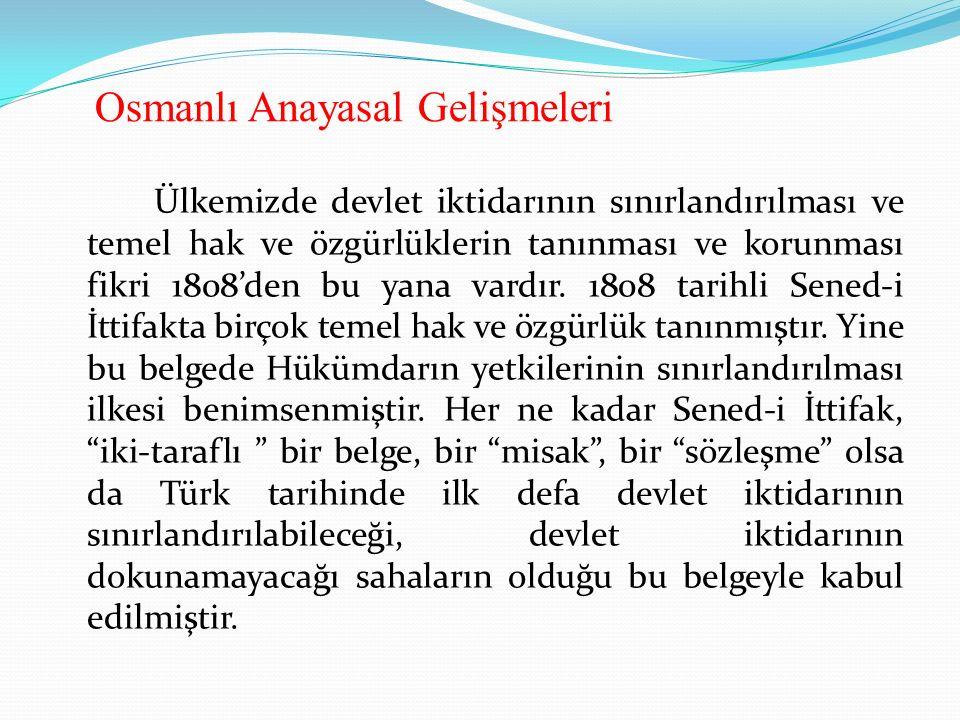 Osmanlı Anayasal Gelişmeleri Ülkemizde devlet iktidarının sınırlandırılması ve temel hak ve özgürlüklerin tanınması ve korunması fikri 1808'den bu yana vardır.