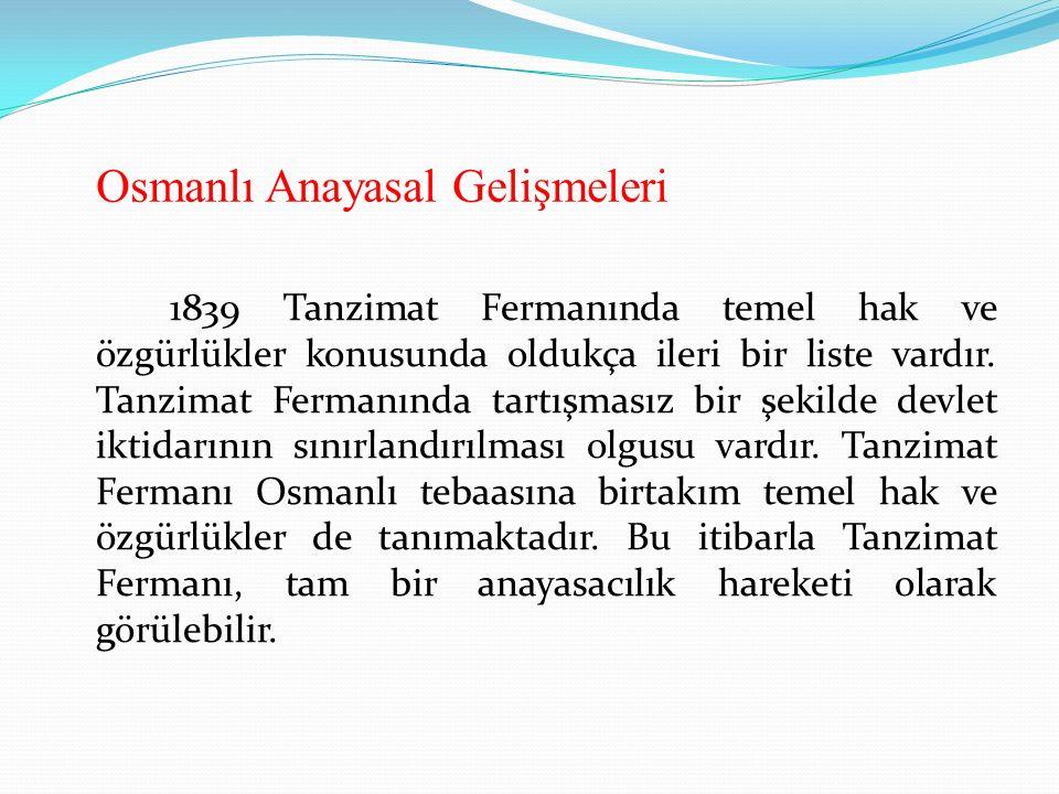 Osmanlı Anayasal Gelişmeleri 1839 Tanzimat Fermanında temel hak ve özgürlükler konusunda oldukça ileri bir liste vardır. Tanzimat Fermanında tartışmas