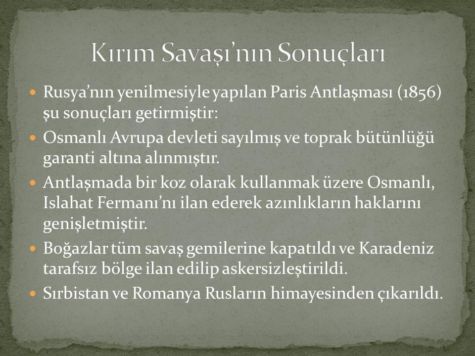 Rusya'nın yenilmesiyle yapılan Paris Antlaşması (1856) şu sonuçları getirmiştir: Osmanlı Avrupa devleti sayılmış ve toprak bütünlüğü garanti altına alınmıştır.
