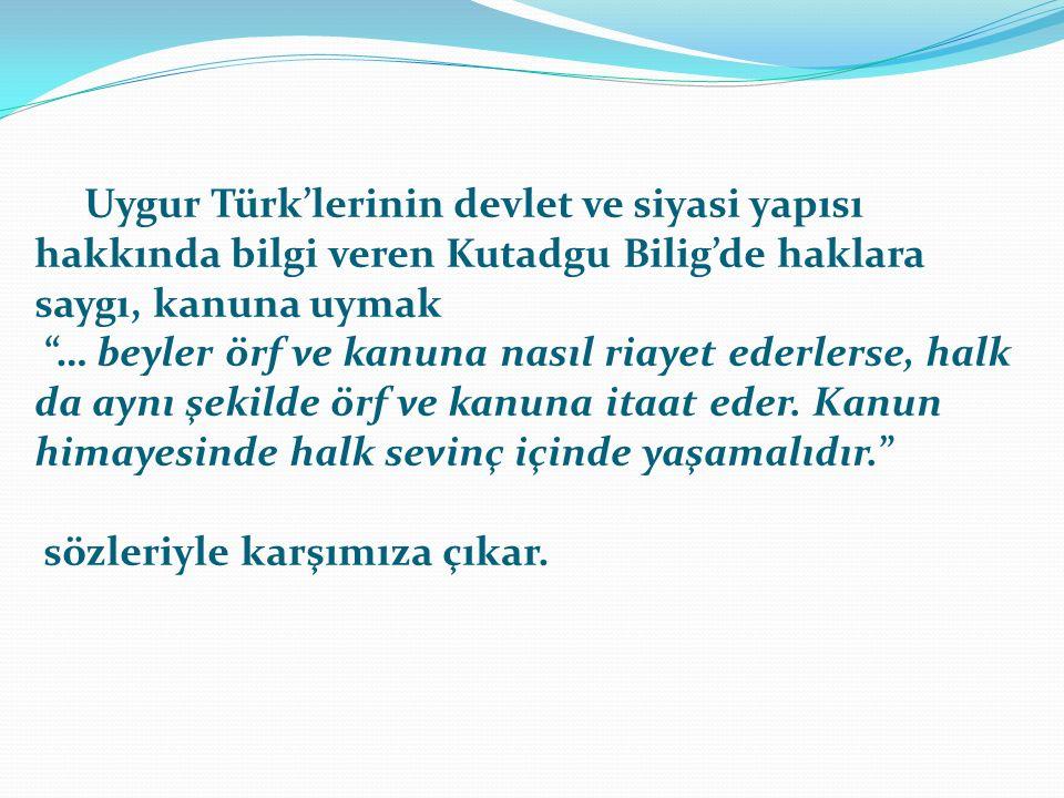 Uygur Türk'lerinin devlet ve siyasi yapısı hakkında bilgi veren Kutadgu Bilig'de haklara saygı, kanuna uymak … beyler örf ve kanuna nasıl riayet ederlerse, halk da aynı şekilde örf ve kanuna itaat eder.