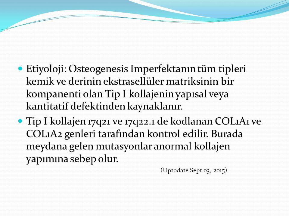 Etiyoloji: Osteogenesis Imperfektanın tüm tipleri kemik ve derinin ekstrasellüler matriksinin bir kompanenti olan Tip I kollajenin yapısal veya kantit