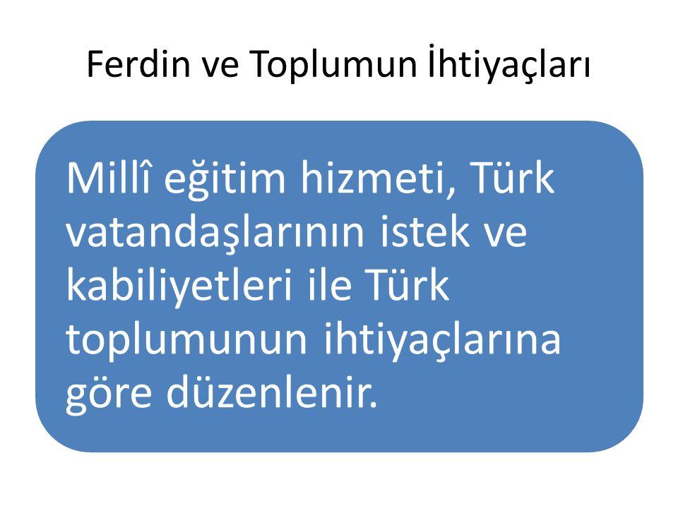 Ferdin ve Toplumun İhtiyaçları Millî eğitim hizmeti, Türk vatandaşlarının istek ve kabiliyetleri ile Türk toplumunun ihtiyaçlarına göre düzenlenir.