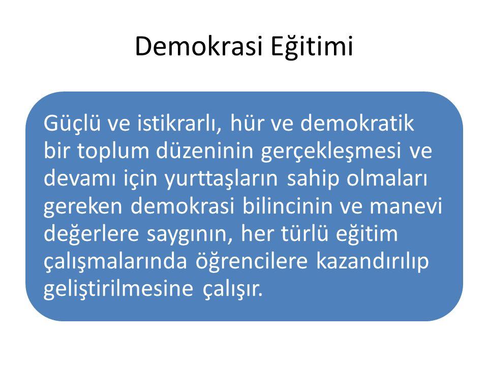 Demokrasi Eğitimi Güçlü ve istikrarlı, hür ve demokratik bir toplum düzeninin gerçekleşmesi ve devamı için yurttaşların sahip olmaları gereken demokrasi bilincinin ve manevi değerlere saygının, her türlü eğitim çalışmalarında öğrencilere kazandırılıp geliştirilmesine çalışır.