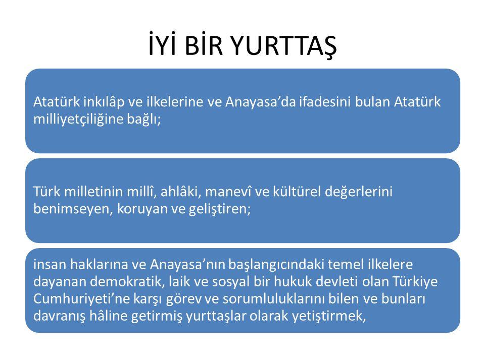 İYİ BİR YURTTAŞ Atatürk inkılâp ve ilkelerine ve Anayasa'da ifadesini bulan Atatürk milliyetçiliğine bağlı; Türk milletinin millî, ahlâki, manevî ve kültürel değerlerini benimseyen, koruyan ve geliştiren; insan haklarına ve Anayasa'nın başlangıcındaki temel ilkelere dayanan demokratik, laik ve sosyal bir hukuk devleti olan Türkiye Cumhuriyeti'ne karşı görev ve sorumluluklarını bilen ve bunları davranış hâline getirmiş yurttaşlar olarak yetiştirmek,