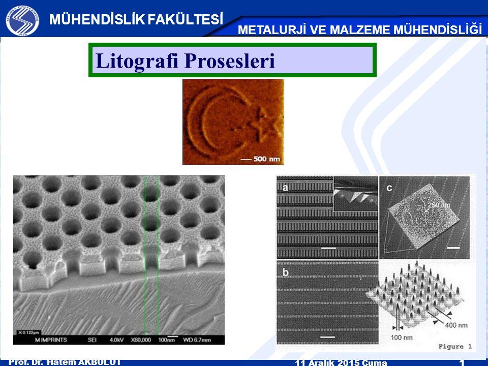Prof. Dr. Hatem AKBULUT 11 Aralık 2015 Cuma 1 MÜHENDİSLİK FAKÜLTESİ METALURJİ VE MALZEME MÜHENDİSLİĞİ Litografi Prosesleri