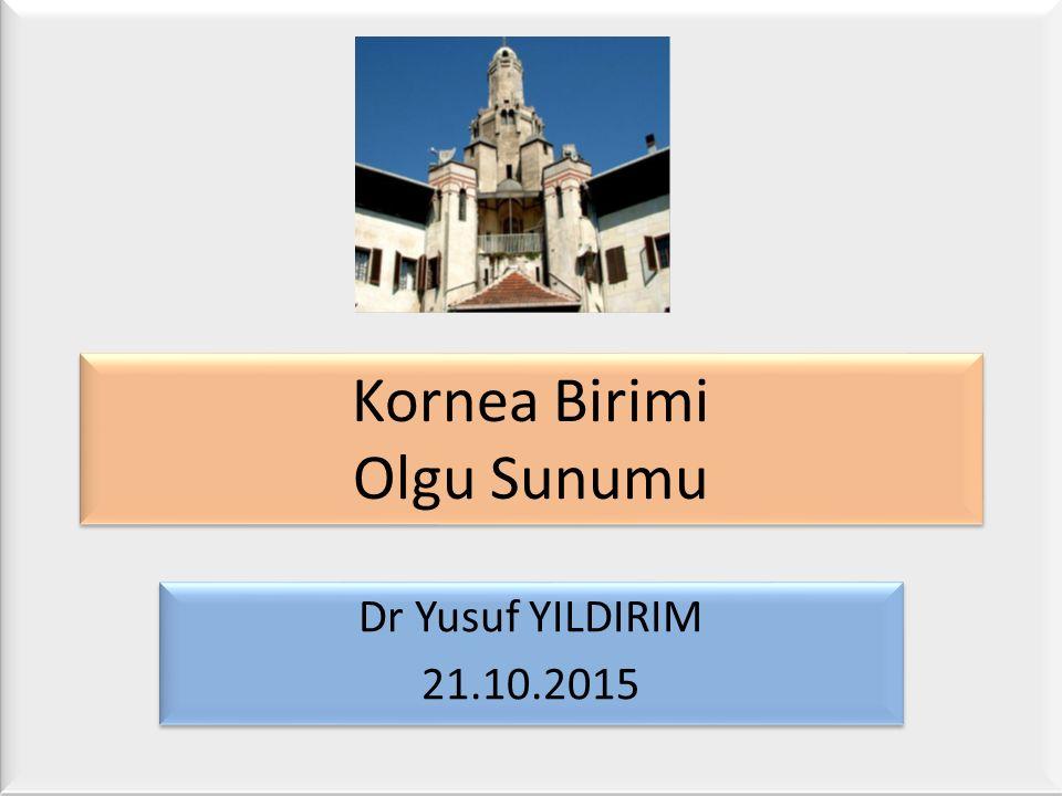 Kornea Birimi Olgu Sunumu Dr Yusuf YILDIRIM 21.10.2015 Dr Yusuf YILDIRIM 21.10.2015