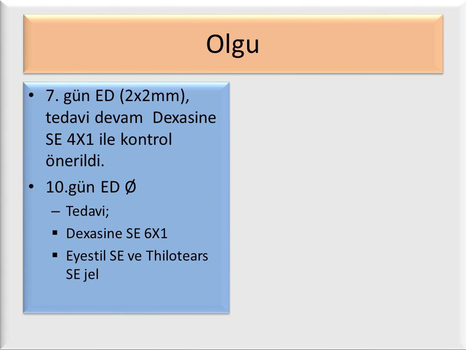 Olgu 7. gün ED (2x2mm), tedavi devam Dexasine SE 4X1 ile kontrol önerildi. 10.gün ED Ø – Tedavi;  Dexasine SE 6X1  Eyestil SE ve Thilotears SE jel 7