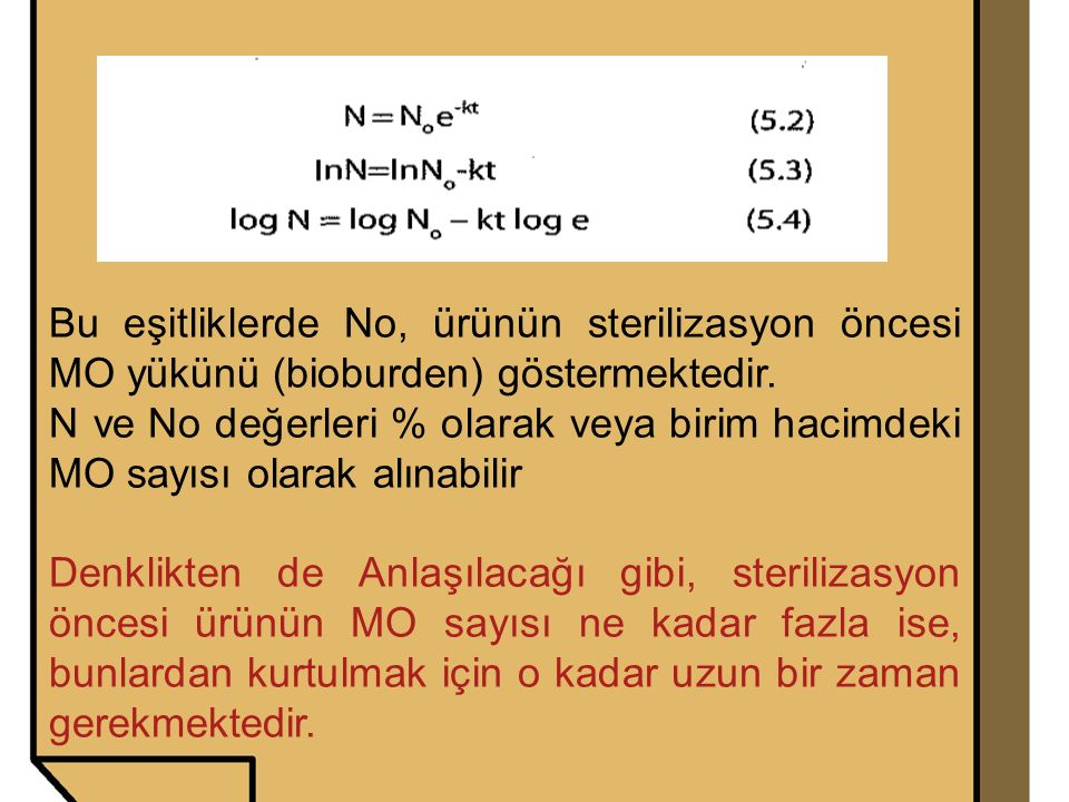 Bu eşitliklerde No, ürünün sterilizasyon öncesi MO yükünü (bioburden) göstermektedir. N ve No değerleri % olarak veya birim hacimdeki MO sayısı olarak