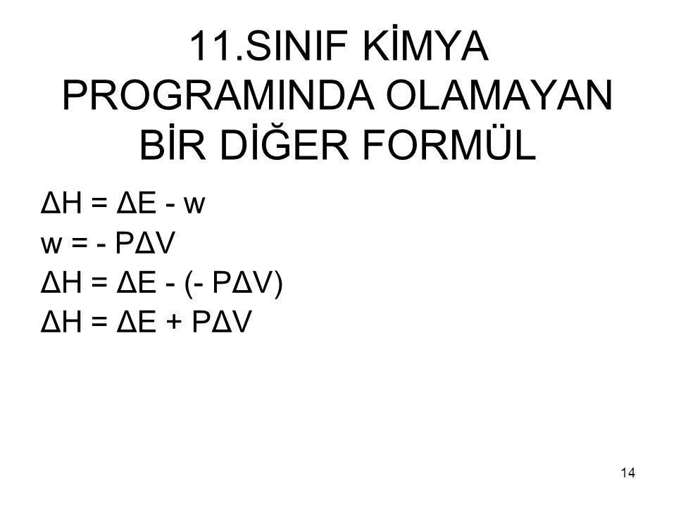 11.SINIF KİMYA PROGRAMINDA OLAMAYAN BİR DİĞER FORMÜL ΔH = ΔE - w w = - PΔV ΔH = ΔE - (- PΔV) ΔH = ΔE + PΔV 14