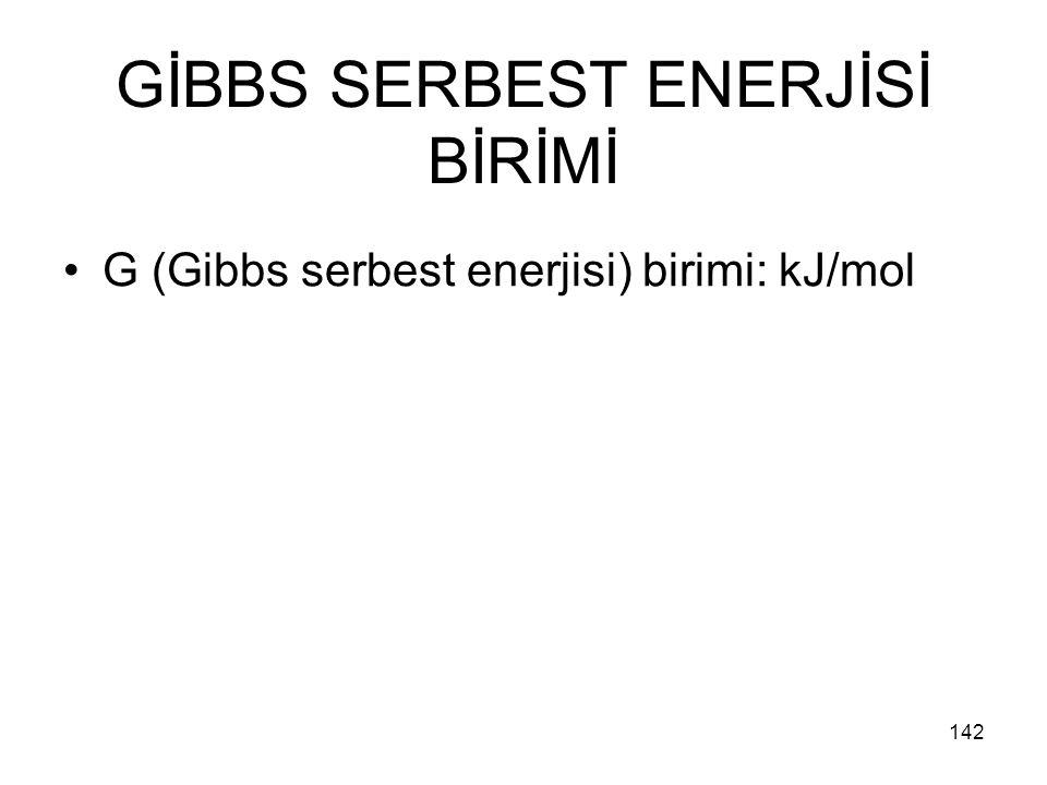 GİBBS SERBEST ENERJİSİ BİRİMİ G (Gibbs serbest enerjisi) birimi: kJ/mol 142