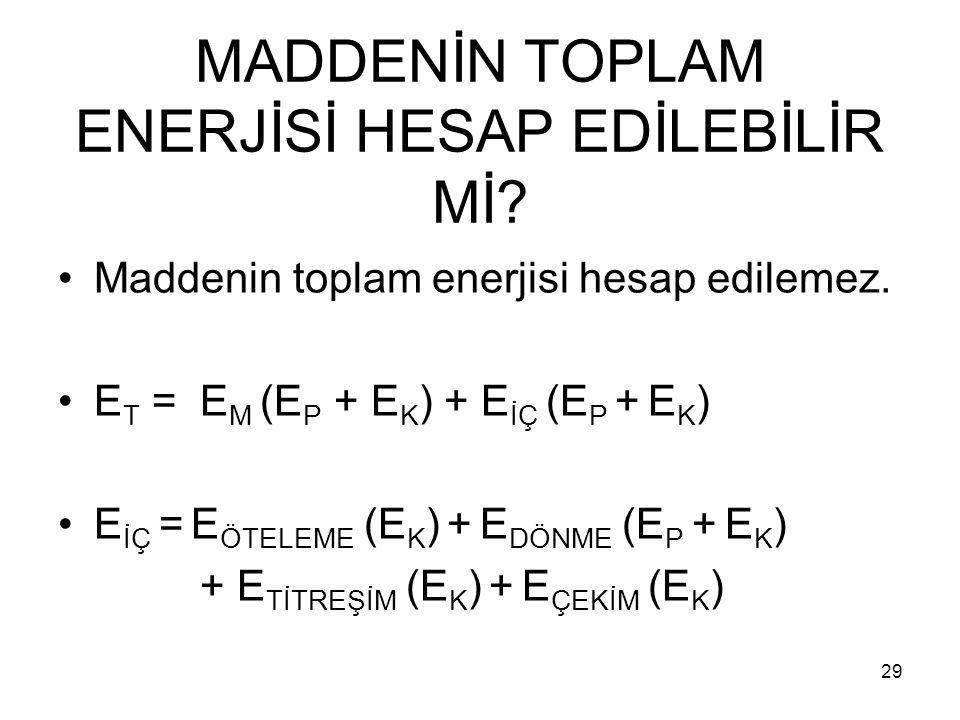 MADDENİN TOPLAM ENERJİSİ HESAP EDİLEBİLİR Mİ? Maddenin toplam enerjisi hesap edilemez. E T = E M (E P + E K ) + E İÇ (E P + E K ) E İÇ = E ÖTELEME (E