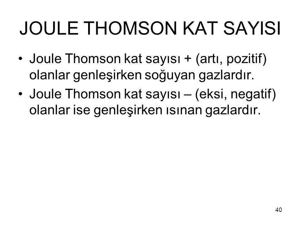 JOULE THOMSON KAT SAYISI Joule Thomson kat sayısı + (artı, pozitif) olanlar genleşirken soğuyan gazlardır. Joule Thomson kat sayısı – (eksi, negatif)