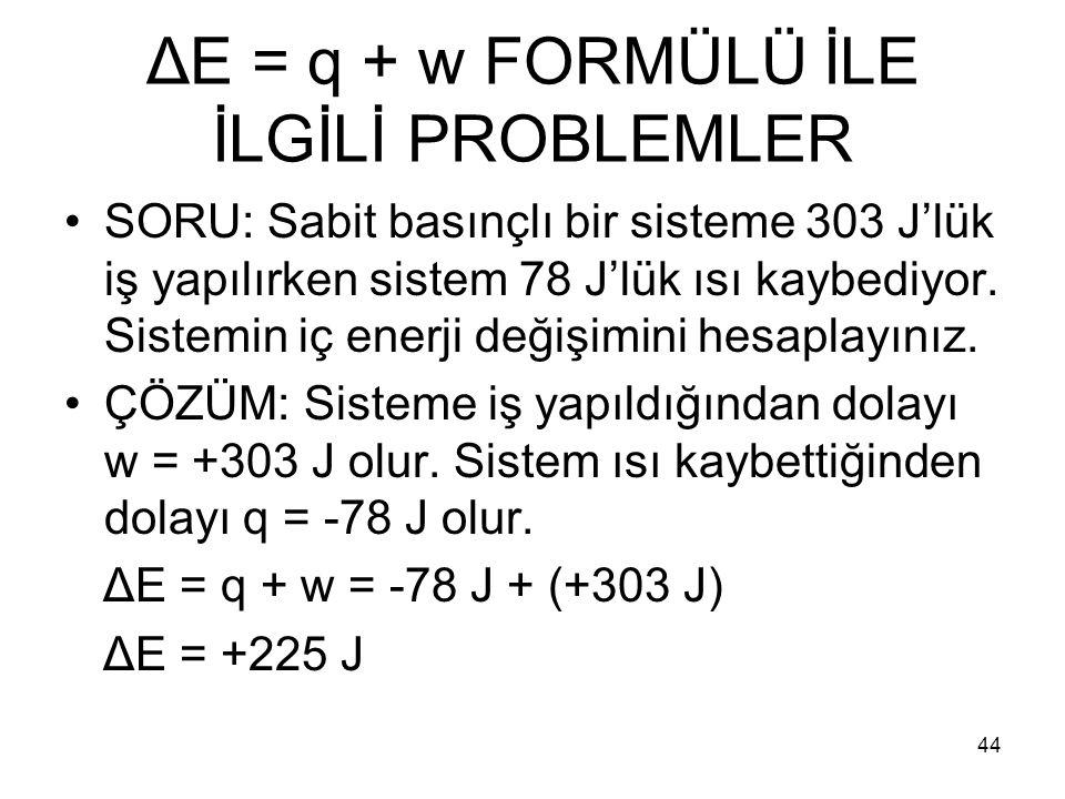 ΔE = q + w FORMÜLÜ İLE İLGİLİ PROBLEMLER SORU: Sabit basınçlı bir sisteme 303 J'lük iş yapılırken sistem 78 J'lük ısı kaybediyor. Sistemin iç enerji d
