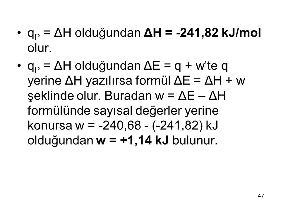 q P = ΔH olduğundan ΔH = -241,82 kJ/mol olur. q P = ΔH olduğundan ΔE = q + w'te q yerine ΔH yazılırsa formül ΔE = ΔH + w şeklinde olur. Buradan w = ΔE