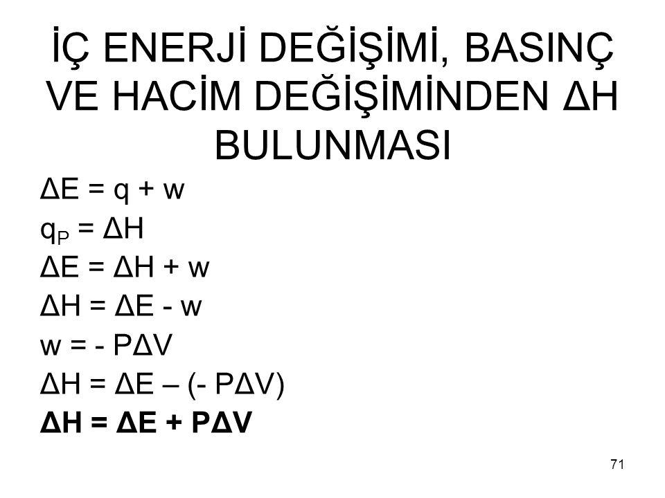 İÇ ENERJİ DEĞİŞİMİ, BASINÇ VE HACİM DEĞİŞİMİNDEN ΔH BULUNMASI ΔE = q + w q P = ΔH ΔE = ΔH + w ΔH = ΔE - w w = - PΔV ΔH = ΔE – (- PΔV) ΔH = ΔE + PΔV 71