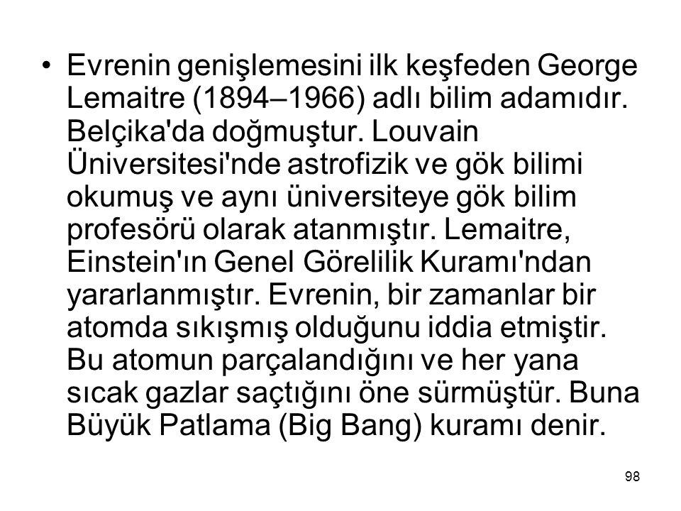 Evrenin genişlemesini ilk keşfeden George Lemaitre (1894–1966) adlı bilim adamıdır. Belçika'da doğmuştur. Louvain Üniversitesi'nde astrofizik ve gök b