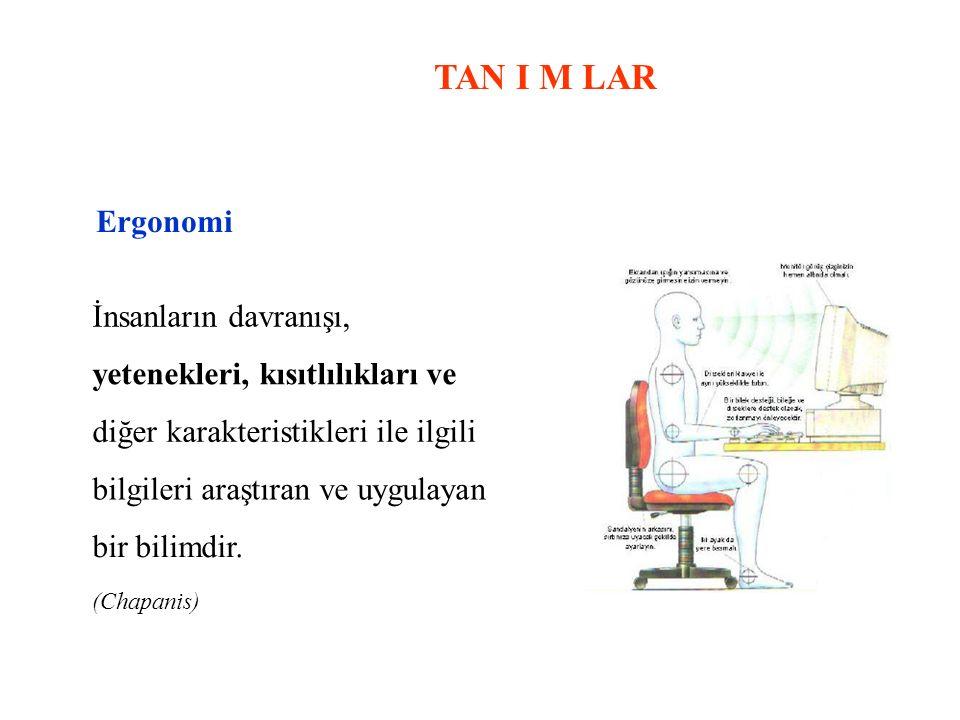 TAN I M LAR Ergonomi İnsanların davranışı, yetenekleri, kısıtlılıkları ve diğer karakteristikleri ile ilgili bilgileri araştıran ve uygulayan bir bili
