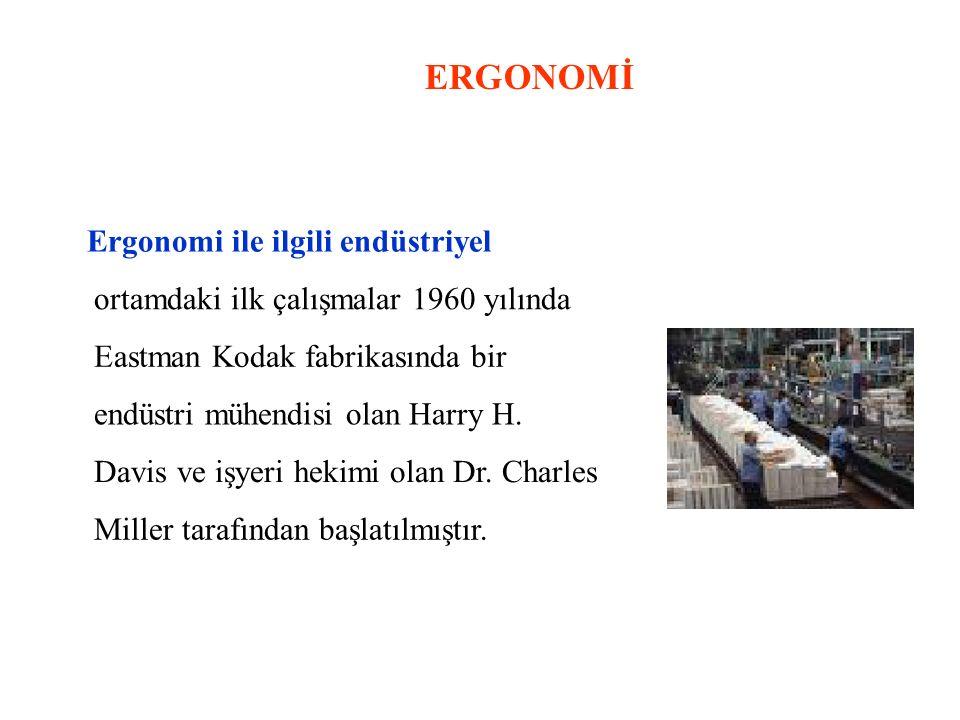 ERGONOMİ Ergonomi ile ilgili endüstriyel ortamdaki ilk çalışmalar 1960 yılında Eastman Kodak fabrikasında bir endüstri mühendisi olan Harry H. Davis v