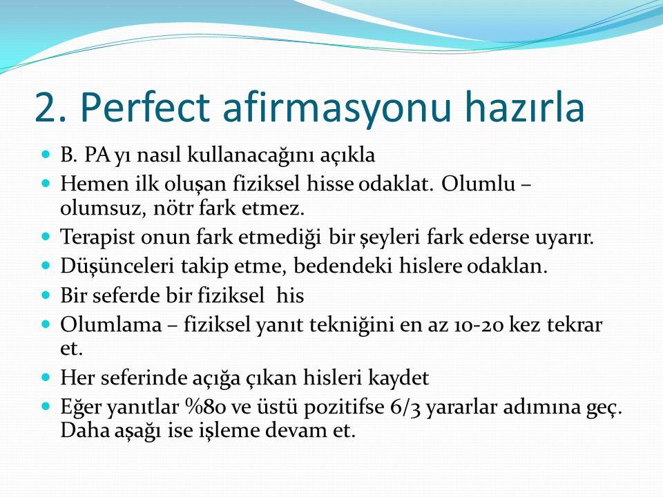 2. Perfect afirmasyonu hazırla B. PA yı nasıl kullanacağını açıkla Hemen ilk oluşan fiziksel hisse odaklat. Olumlu – olumsuz, nötr fark etmez. Terapis