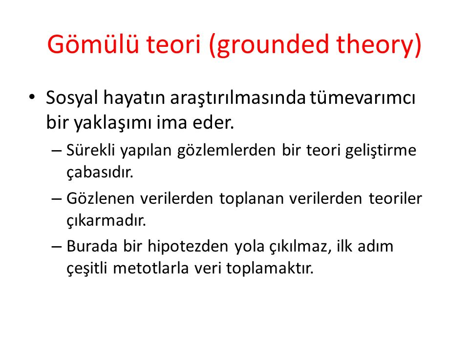 Gömülü teori (grounded theory) Sosyal hayatın araştırılmasında tümevarımcı bir yaklaşımı ima eder. – Sürekli yapılan gözlemlerden bir teori geliştirme