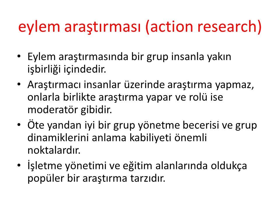 eylem araştırması (action research) Eylem araştırmasında bir grup insanla yakın işbirliği içindedir. Araştırmacı insanlar üzerinde araştırma yapmaz, o