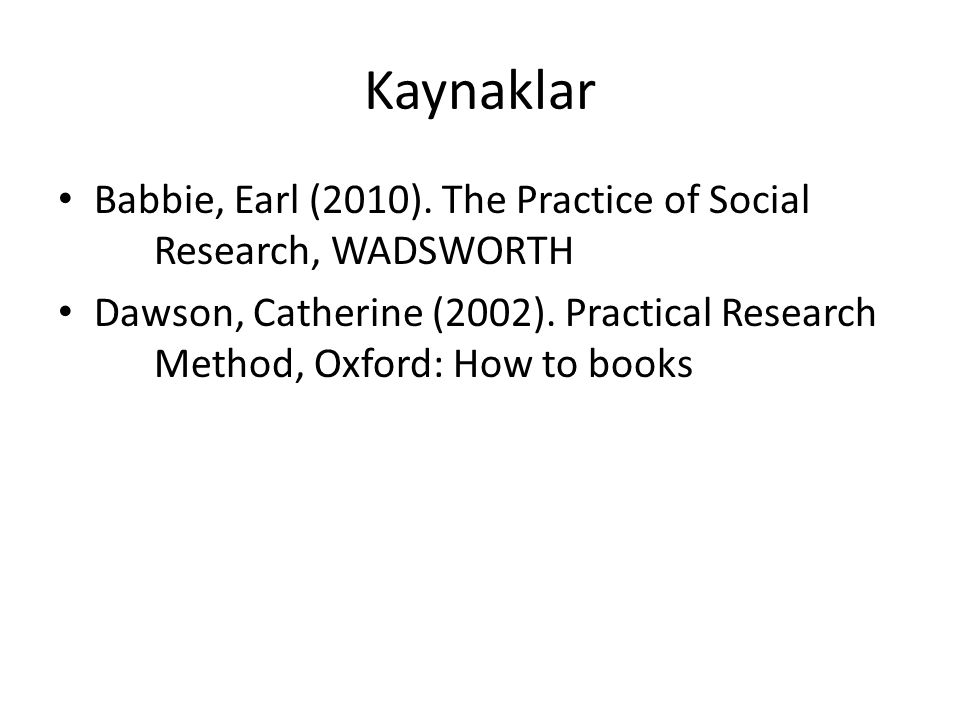 Kaynaklar Babbie, Earl (2010). The Practice of Social Research, WADSWORTH Dawson, Catherine (2002). Practical Research Method, Oxford: How to books