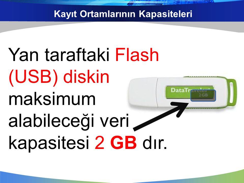 Kayıt Ortamlarının Kapasiteleri Yan taraftaki Flash (USB) diskin maksimum alabileceği veri kapasitesi 2 GB dır.