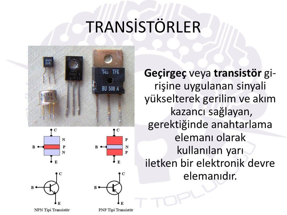 TRANSİSTÖRLER Geçirgeç veya transistör gi- rişine uygulanan sinyali yükselterek gerilim ve akım kazancı sağlayan, gerektiğinde anahtarlama elemanı ola