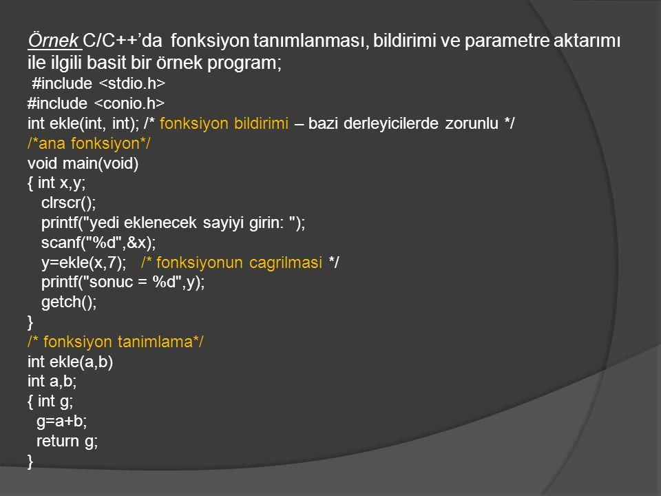 Örnek C/C++'da fonksiyon tanımlanması, bildirimi ve parametre aktarımı ile ilgili basit bir örnek program; #include int ekle(int, int); /* fonksiyon bildirimi – bazi derleyicilerde zorunlu */ /*ana fonksiyon*/ void main(void) { int x,y; clrscr(); printf( yedi eklenecek sayiyi girin: ); scanf( %d ,&x); y=ekle(x,7); /* fonksiyonun cagrilmasi */ printf( sonuc = %d ,y); getch(); } /* fonksiyon tanimlama*/ int ekle(a,b) int a,b; { int g; g=a+b; return g; }
