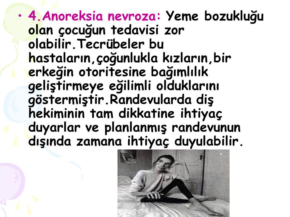 4.Anoreksia nevroza: Yeme bozukluğu olan çocuğun tedavisi zor olabilir.Tecrübeler bu hastaların,çoğunlukla kızların,bir erkeğin otoritesine bağımlılık