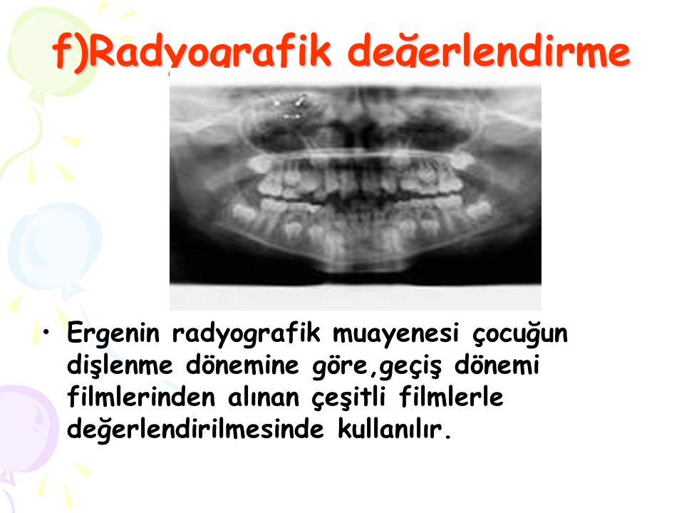 f)Radyografik değerlendirme Ergenin radyografik muayenesi çocuğun dişlenme dönemine göre,geçiş dönemi filmlerinden alınan çeşitli filmlerle değerlendi