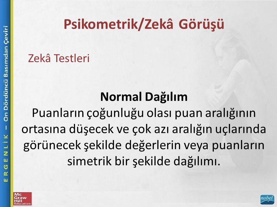 Psikometrik/Zekâ Görüşü Zekâ Testleri Normal Dağılım Puanların çoğunluğu olası puan aralığının ortasına düşecek ve çok azı aralığın uçlarında görünecek şekilde değerlerin veya puanların simetrik bir şekilde dağılımı.