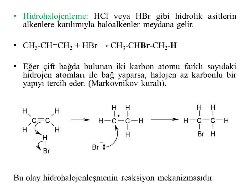Hidrohalojenleme: HCl veya HBr gibi hidrolik asitlerin alkenlere katılımıyla haloalkenler meydana gelir. CH 3 -CH=CH 2 + HBr → CH 3 -CHBr-CH 2 -H Eğer