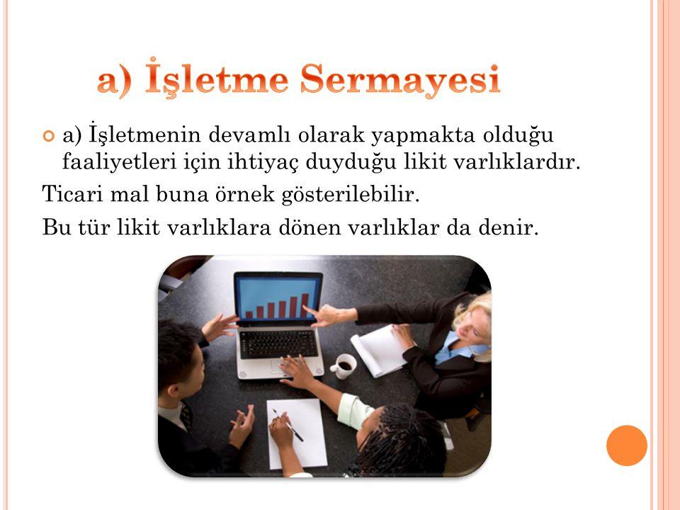 a) İşletmenin devamlı olarak yapmakta olduğu faaliyetleri için ihtiyaç duyduğu likit varlıklardır. Ticari mal buna örnek gösterilebilir. Bu tür likit