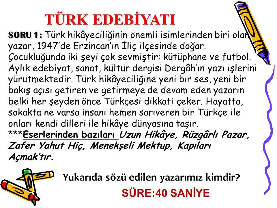 SORU 1: SORU 1: Türk hikâyeciliğinin önemli isimlerinden biri olan yazar, 1947'de Erzincan'ın İliç ilçesinde doğar. Çocukluğunda iki şeyi çok sevmişti