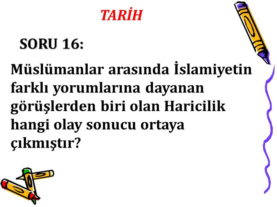 SORU 16: Müslümanlar arasında İslamiyetin farklı yorumlarına dayanan görüşlerden biri olan Haricilik hangi olay sonucu ortaya çıkmıştır?