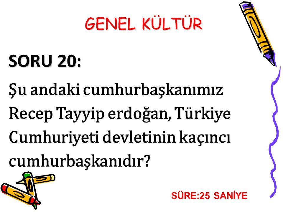 SORU 20: Şu andaki cumhurbaşkanımız Recep Tayyip erdoğan, Türkiye Cumhuriyeti devletinin kaçıncı cumhurbaşkanıdır? SÜRE:25 SANİYE