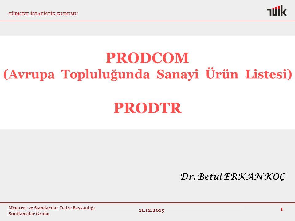 TÜRKİYE İSTATİSTİK KURUMU Metaveri ve Standartlar Daire Başkanlığı Sınıflamalar Grubu PRODCOM (Avrupa Topluluğunda Sanayi Ürün Listesi) PRODTR 1 11.12.2015 Dr.