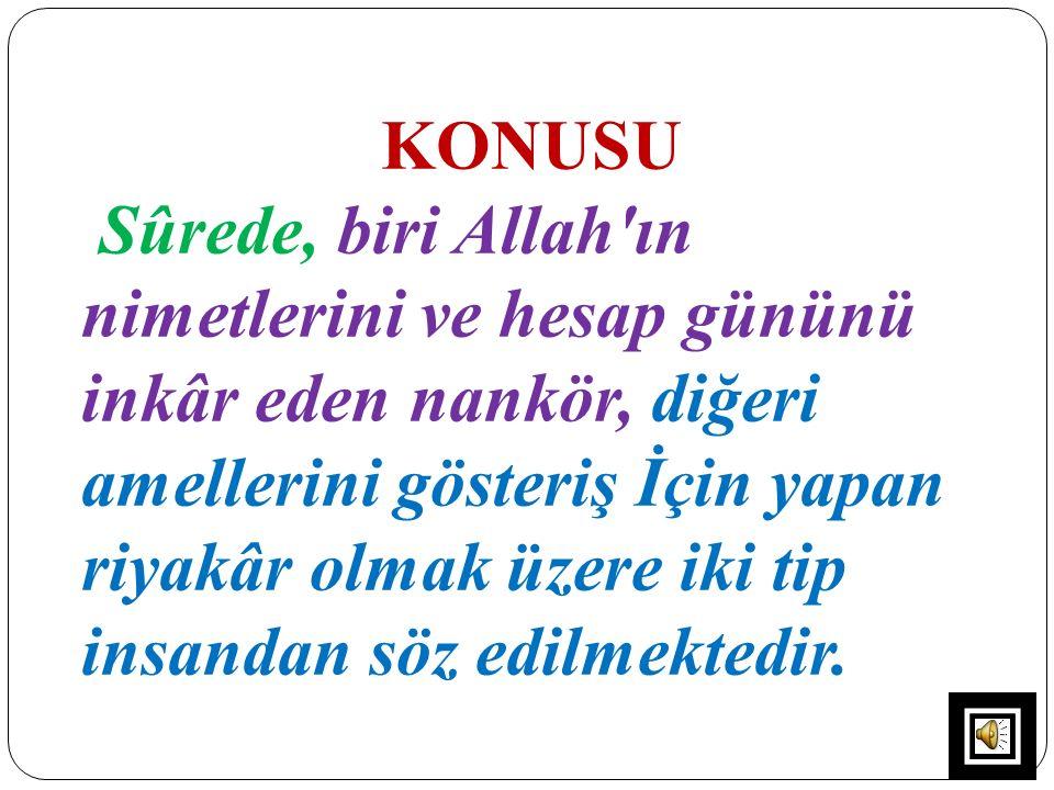 KONUSU Sûrede, biri Allah'ın nimetlerini ve hesap gününü inkâr eden nankör, diğeri amellerini gösteriş İçin yapan riyakâr olmak üzere iki tip insandan