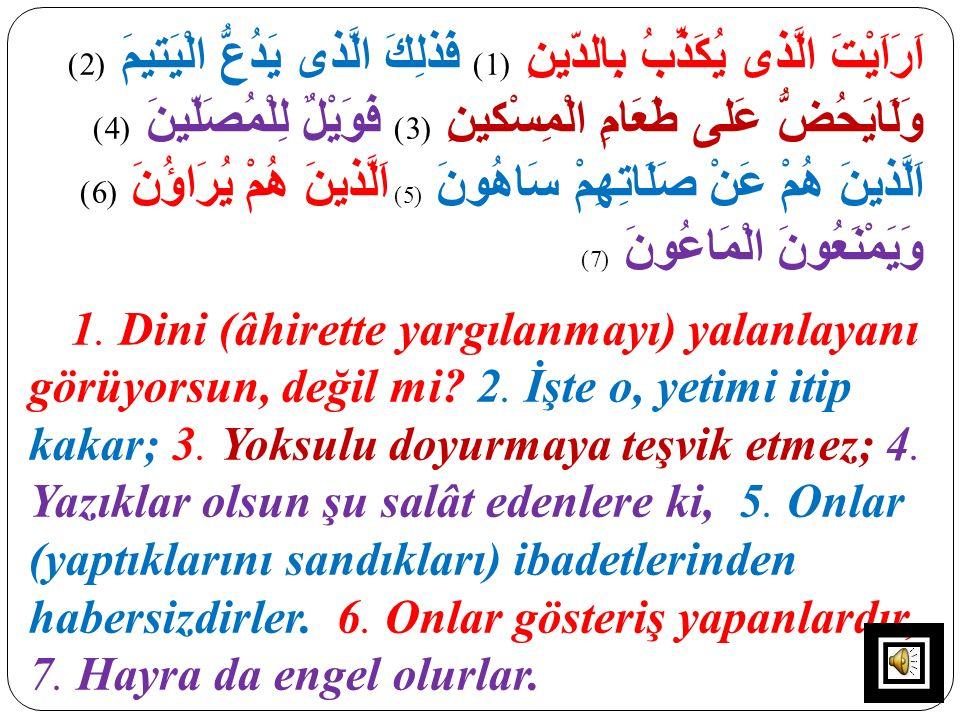اَرَاَيْتَ الَّذى يُكَذِّبُ بِالدّينِ (1) فَذلِكَ الَّذى يَدُعُّ الْيَتيمَ (2) وَلَايَحُضُّ عَلى طَعَامِ الْمِسْكينِ (3) فَوَيْلٌ لِلْمُصَلّينَ (4) اَ