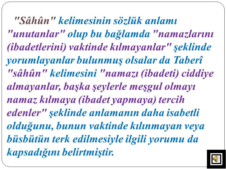 Sâhûn kelimesinin sözlük anlamı unutanlar olup bu bağlamda namazlarını (ibadetlerini) vaktinde kılmayanlar şeklinde yorumlayanlar bulunmuş olsalar da Taberî sâhûn kelimesini namazı (ibadeti) ciddiye almayanlar, başka şeylerle meşgul olmayı namaz kılmaya (ibadet yapmaya) tercih edenler şeklinde anlamanın daha isabetli olduğunu, bunun vaktinde kılınmayan veya büsbütün terk edilmesiyle ilgili yorumu da kapsadığını belirtmiştir.