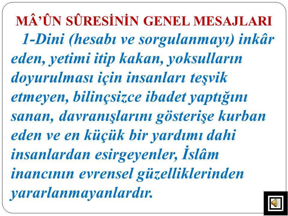 MÂ'ÛN SÛRESİNİN GENEL MESAJLARI 1-Dini (hesabı ve sorgulanmayı) inkâr eden, yetimi itip kakan, yoksulların doyurulması için insanları teşvik etmeyen,