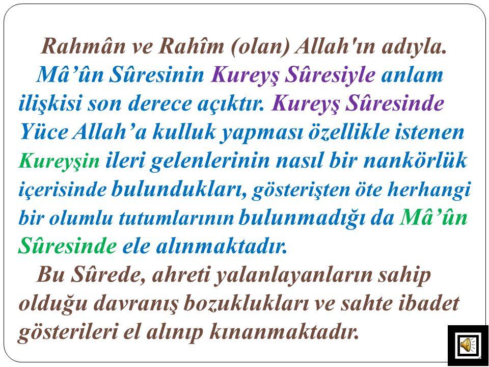 Rahmân ve Rahîm (olan) Allah'ın adıyla. Mâ'ûn Sûresinin Kureyş Sûresiyle anlam ilişkisi son derece açıktır. Kureyş Sûresinde Yüce Allah'a kulluk yapma