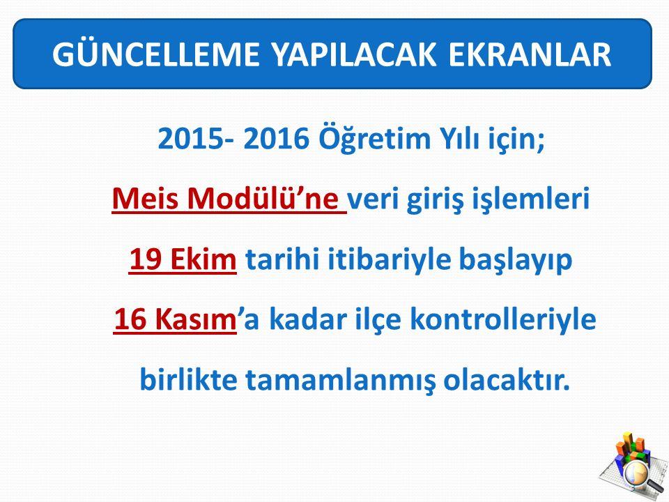GÜNCELLEME YAPILACAK EKRANLAR 2015- 2016 Öğretim Yılı için; Meis Modülü'ne veri giriş işlemleri 19 Ekim tarihi itibariyle başlayıp 16 Kasım'a kadar ilçe kontrolleriyle birlikte tamamlanmış olacaktır.