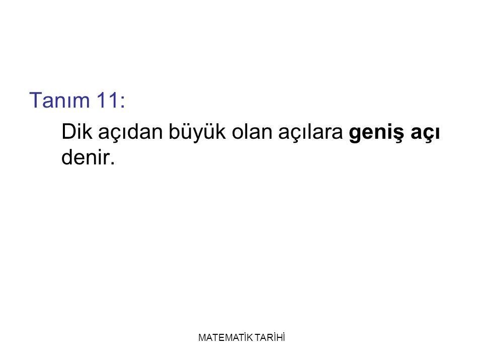 MATEMATİK TARİHİ Tanım 11: Dik açıdan büyük olan açılara geniş açı denir.