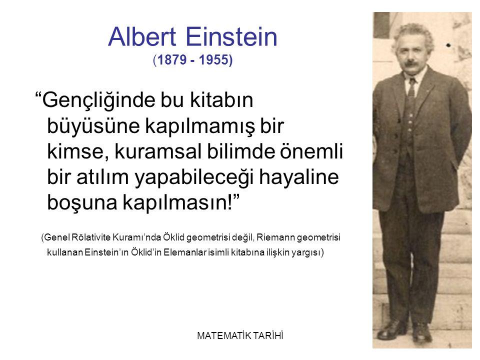 MATEMATİK TARİHİ Gençliğinde bu kitabın büyüsüne kapılmamış bir kimse, kuramsal bilimde önemli bir atılım yapabileceği hayaline boşuna kapılmasın! (Genel Rölativite Kuramı'nda Öklid geometrisi değil, Riemann geometrisi kullanan Einstein'ın Öklid'in Elemanlar isimli kitabına ilişkin yargısı ) Albert Einstein (1879 - 1955)