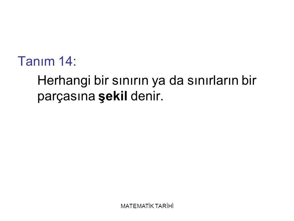 MATEMATİK TARİHİ Tanım 14: Herhangi bir sınırın ya da sınırların bir parçasına şekil denir.