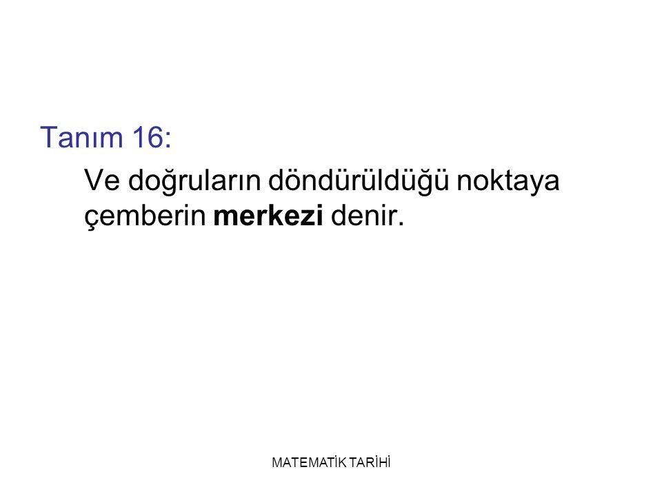 MATEMATİK TARİHİ Tanım 16: Ve doğruların döndürüldüğü noktaya çemberin merkezi denir.