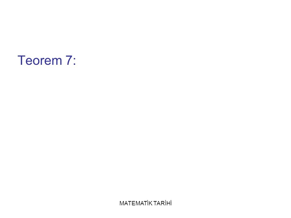 MATEMATİK TARİHİ Teorem 7: